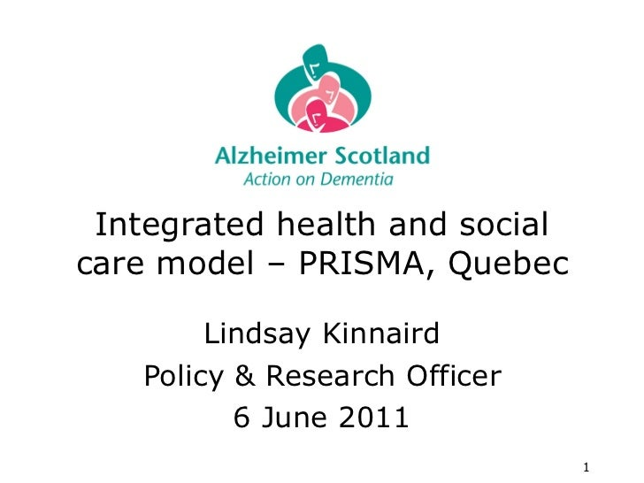 Integrated health and social care model – PRISMA, Quebec Lindsay Kinnaird Policy & Research Officer 6 June 2011
