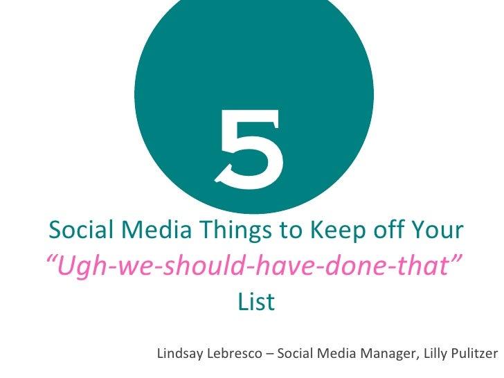 "5   Social Media Things to Keep off Your  ""Ugh-we-should-have-done-that""  List Lindsay Lebresco – Social Media Manager, Li..."