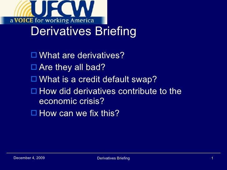 Derivatives Briefing <ul><li>What are derivatives? </li></ul><ul><li>Are they all bad? </li></ul><ul><li>What is a credit ...
