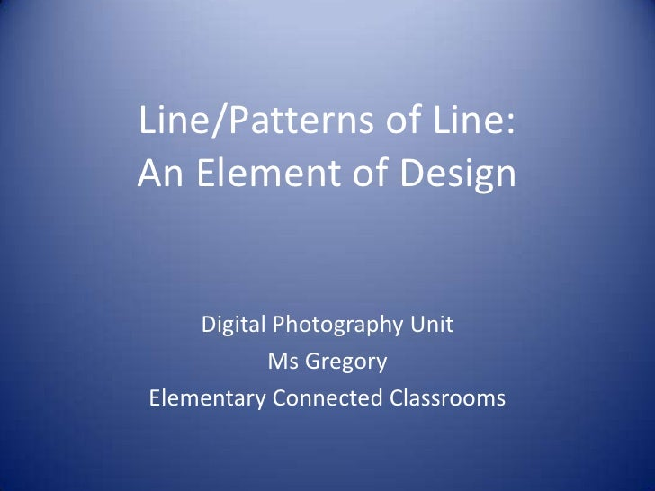 Line/Patterns of Line:An Element of Design<br />Digital Photography Unit<br />Ms Gregory<br />Elementary Connected Classro...