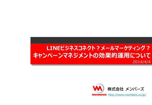 LINEビジネスコネクト?メールマーケティング? キャンペーンマネジメントの効果的運用について 2014/4/4 http://www.members.co.jp/