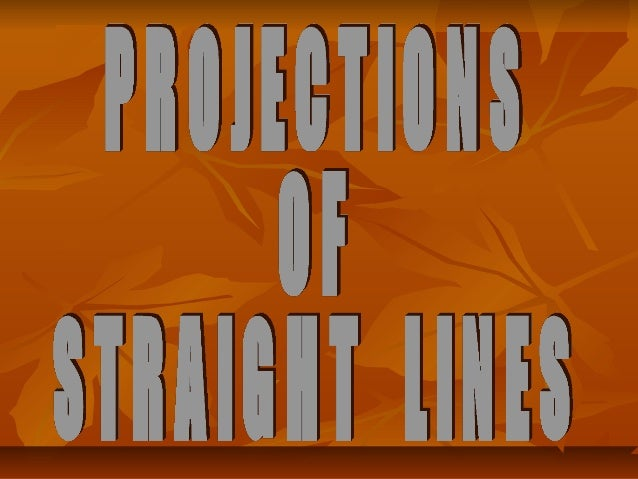 PROJECTIONS OF STRAIGHT LINESDefinition of Straight line:A straight line is the shortest distancebetween two points.-Top v...