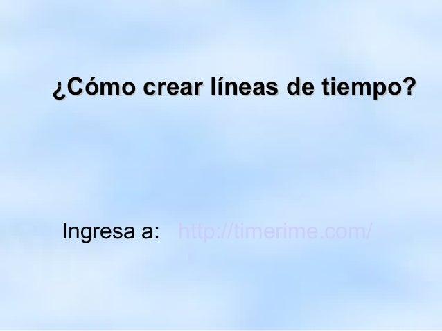 ¿Cómo crear líneas de tiempo?¿Cómo crear líneas de tiempo? Ingresa a: http://timerime.com/