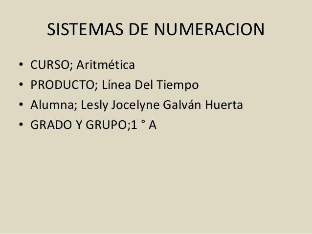 SISTEMAS DE NUMERACION • CURSO; Aritmética • PRODUCTO; Línea Del Tiempo • Alumna; Lesly Jocelyne Galván Huerta • GRADO Y G...