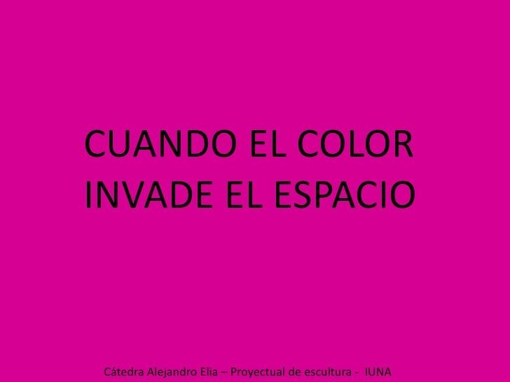 CUANDO EL COLOR<br />INVADE EL ESPACIO<br />Cátedra Alejandro Elia – Proyectual de escultura -  IUNA<br />
