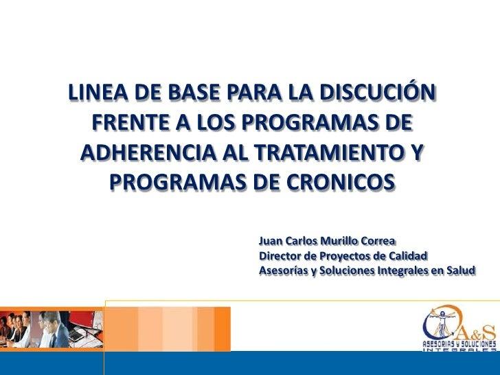 LINEA DE BASE PARA LA DISCUCIÓN  FRENTE A LOS PROGRAMAS DE ADHERENCIA AL TRATAMIENTO Y PROGRAMAS DE CRONICOS <br />Juan Ca...