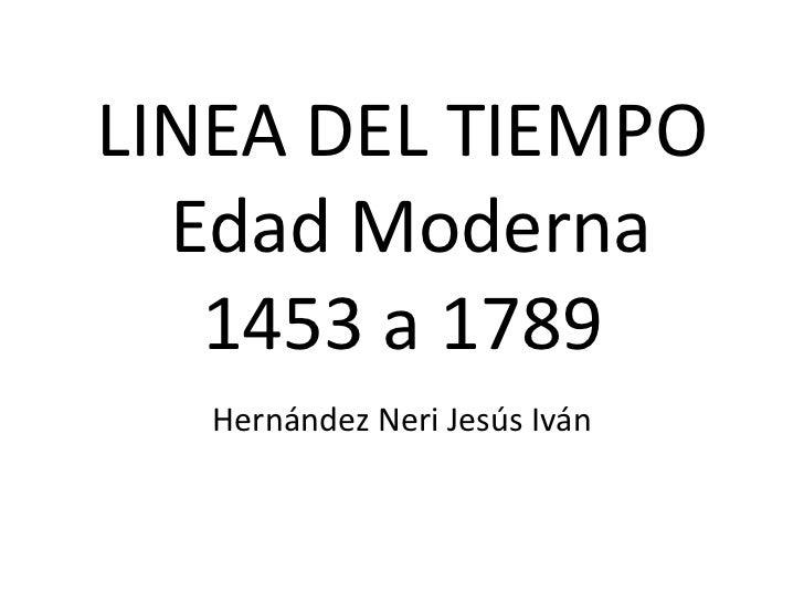 LINEA DEL TIEMPO  Edad Moderna   1453 a 1789   Hernández Neri Jesús Iván