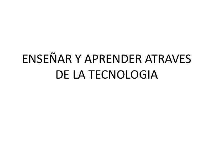 ENSEÑAR Y APRENDER ATRAVES     DE LA TECNOLOGIA