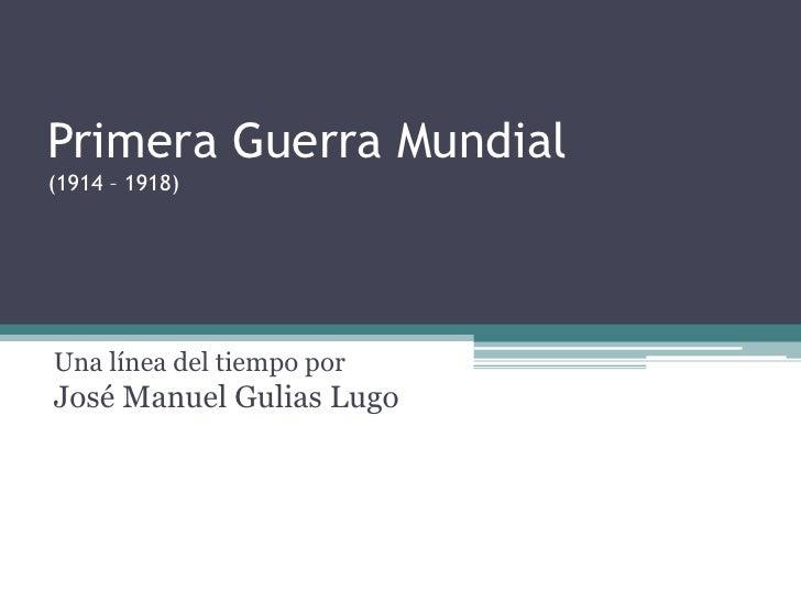 Primera Guerra Mundial(1914 – 1918)<br />Una línea del tiempo porJosé Manuel Gulias Lugo<br />