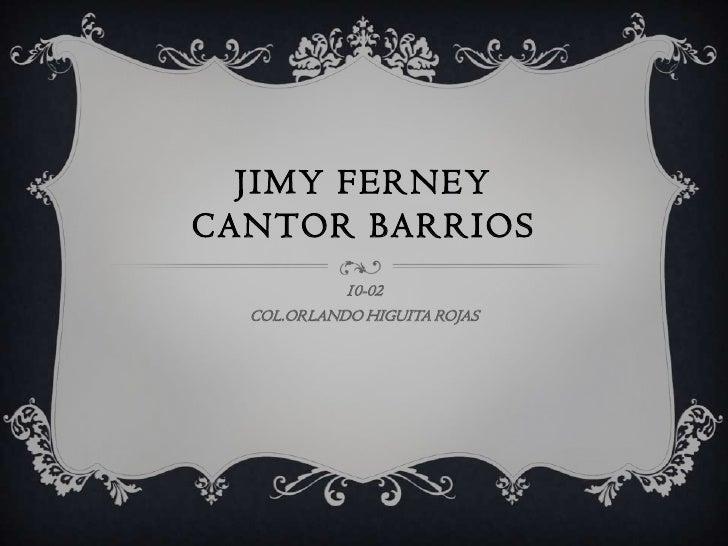 JIMY FERNEYCANTOR BARRIOS            10-02  COL.ORLANDO HIGUITA ROJAS