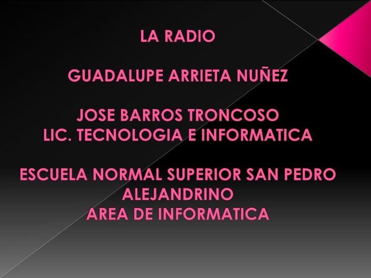 LA RADIO GUADALUPE ARRIETA NUÑEZJOSE BARROS TRONCOSO LIC. TECNOLOGIA E INFORMATICA ESCUELA NORMAL SUPERIOR SAN PEDRO ALEJA...