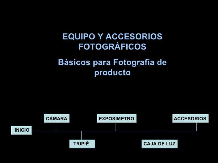 CÁMARA TRIPIÉ EXPOSÍMETRO CAJA DE LUZ ACCESORIOS INICIO EQUIPO Y ACCESORIOS FOTOGRÁFICOS Básicos para Fotografía de producto