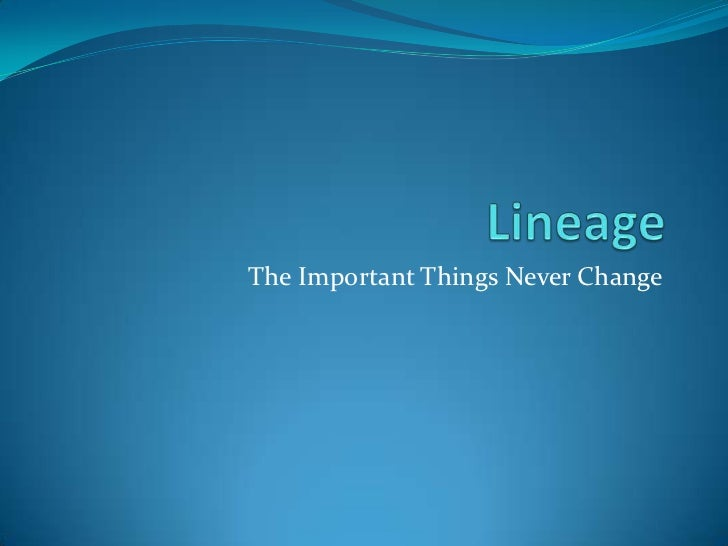Lineage<br />The Important Things Never Change<br />