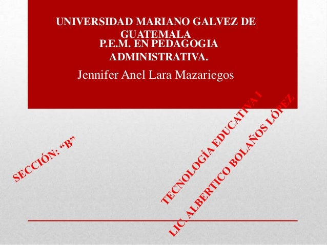 UNIVERSIDAD MARIANO GALVEZ DE GUATEMALA P.E.M. EN PEDAGOGIA ADMINISTRATIVA.  Jennifer Anel Lara Mazariegos