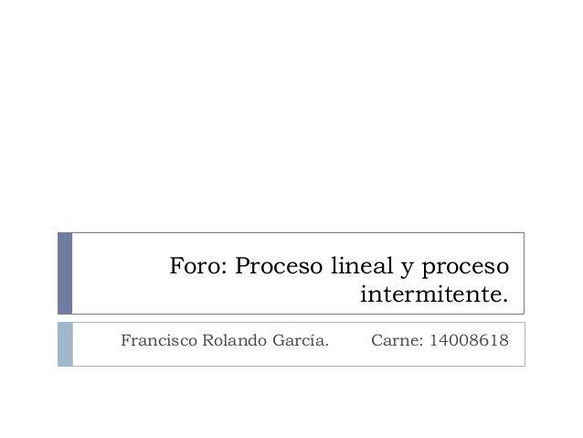 Foro: Proceso lineal y proceso intermitente. Francisco Rolando García. Carne: 14008618