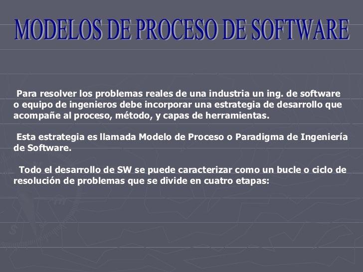 MODELOS DE PROCESO DE SOFTWARE Para resolver los problemas reales de una industria un ing. de software o equipo de ingenie...