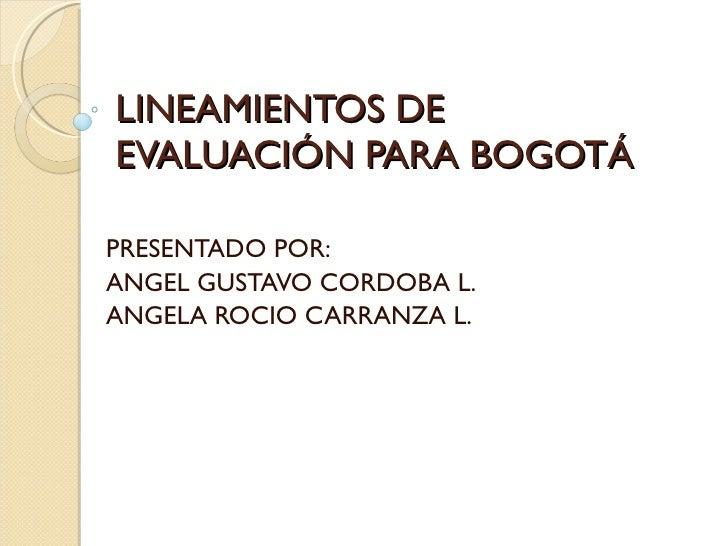 LINEAMIENTOS DE EVALUACIÓN PARA BOGOTÁ PRESENTADO POR: ANGEL GUSTAVO CORDOBA L. ANGELA ROCIO CARRANZA L.