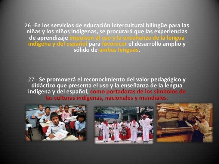 26.-En los servicios de educación intercultural bilingüe para las niñas y los niños indígenas, se procurará que las experi...