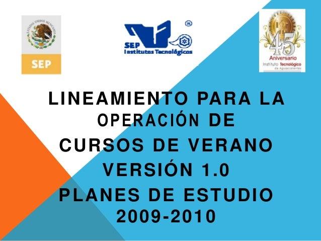 LINEAMIENTO PARA LA OPERACIÓN DE CURSOS DE VERANO VERSIÓN 1.0 PLANES DE ESTUDIO 2009-2010