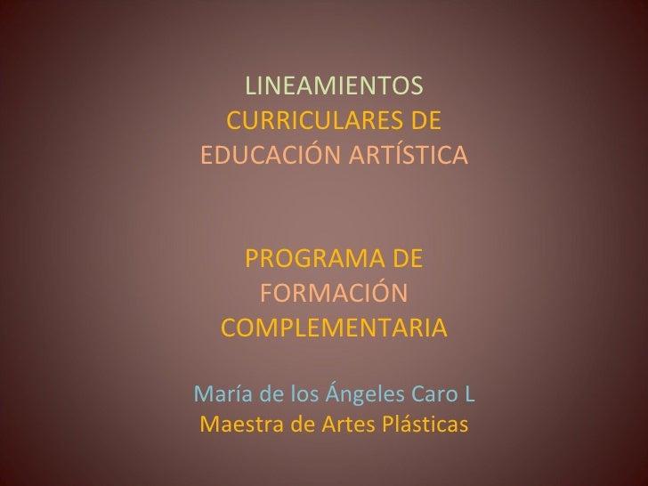 LINEAMIENTOS  CURRICULARES DE  EDUCACIÓN ARTÍSTICA PROGRAMA DE  FORMACIÓN  COMPLEMENTARIA María de los Ángeles Caro L Maes...