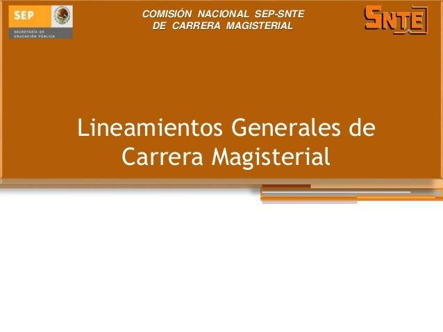 Lineamientos Generales de Carrera Magisterial COMISIÓN NACIONAL SEP-SNTE DE CARRERA MAGISTERIAL