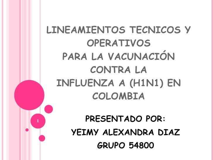 LINEAMIENTOS TECNICOS Y OPERATIVOS PARA LA VACUNACIÓN CONTRA LA INFLUENZA A (H1N1) EN COLOMBIA PRESENTADO POR: YEIMY ALEXA...