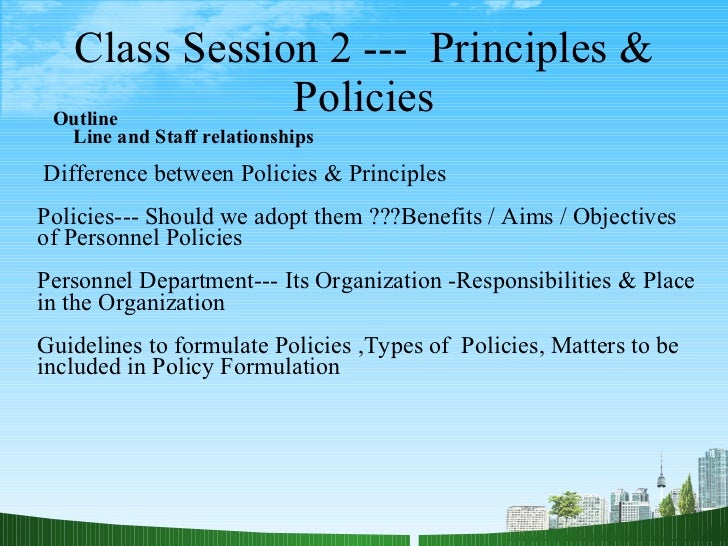 Class Session 2 ---  Principles & Policies Outline Line and Staff relationships  Difference between Policies & Principles ...