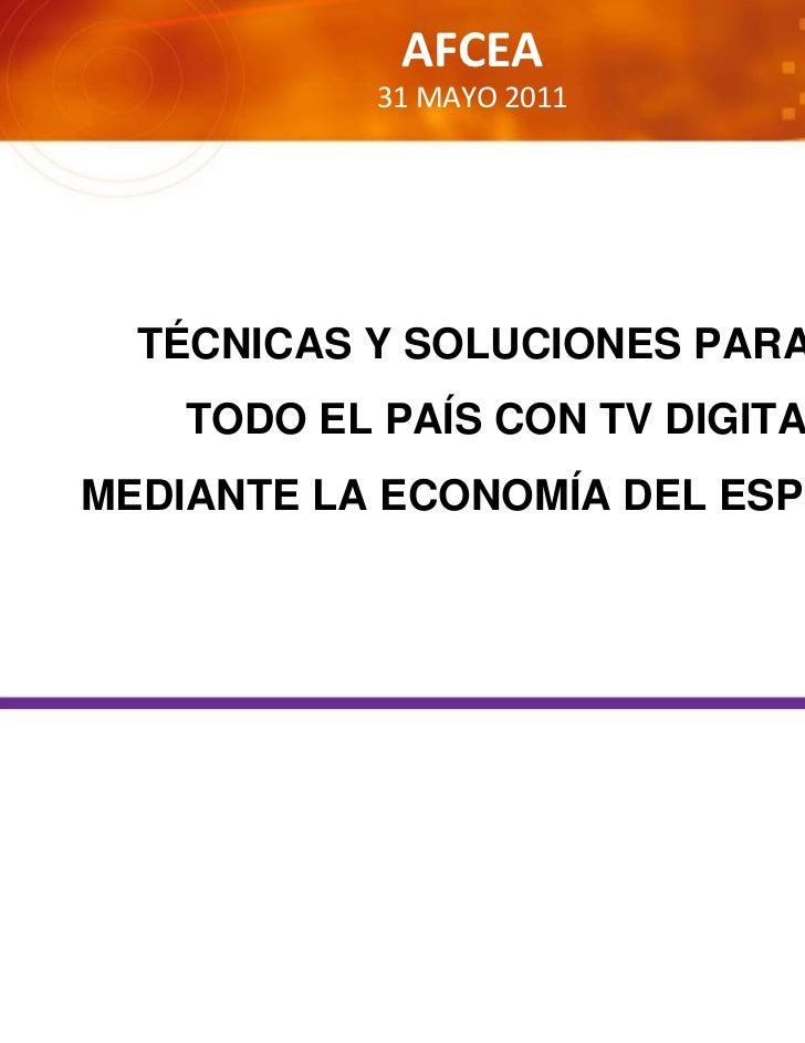 AFCEA           31MAYO2011  TÉCNICAS Y SOLUCIONES PARA CUBRIR   TODO EL PAÍS CON TV DIGITAL,MEDIANTE LA ECONOMÍA DEL ESP...