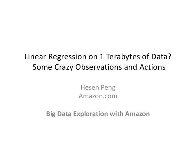 Linear Regression on 1 Terabytes of Data? Some Crazy Observations and Actions Hesen Peng Amazon.com Big Data Exploration w...