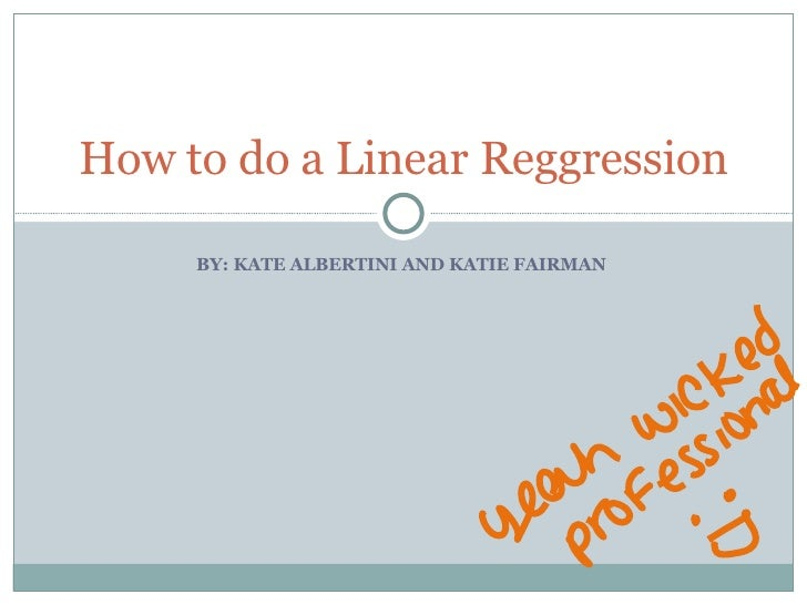 BY: KATE ALBERTINI AND KATIE FAIRMAN  How to do a Linear Reggression