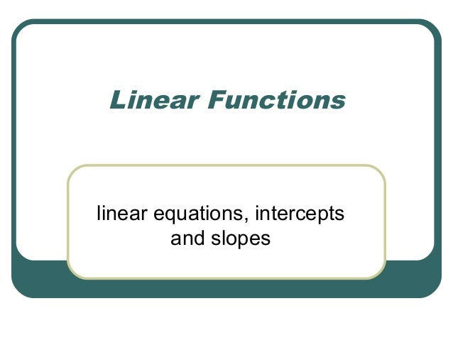 Linear Functions  linear equations, intercepts and slopes