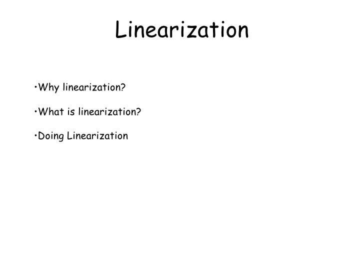 Linearization <ul><li>Why linearization? </li></ul><ul><li>What is linearization? </li></ul><ul><li>Doing Linearization </...