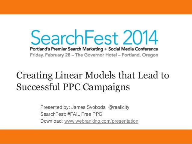 Creating Linear Models that Lead to Successful PPC Campaigns Presented by: James Svoboda @realicity SearchFest: #FAIL Free...