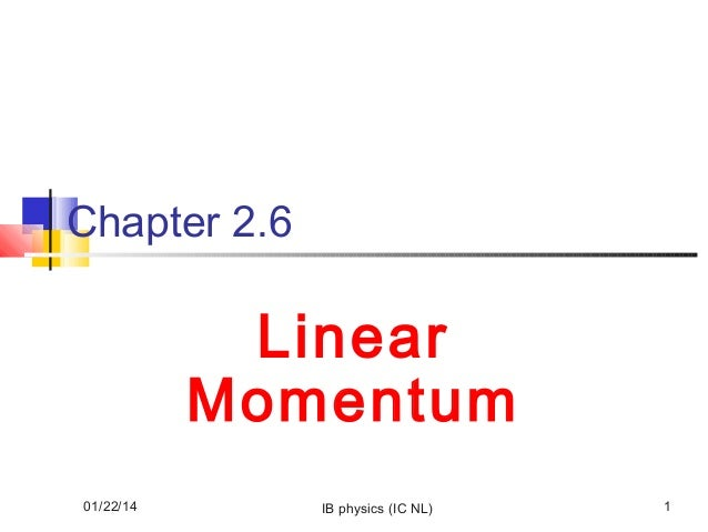 Chapter 2.6  Linear Momentum 01/22/14  IB physics (IC NL)  1