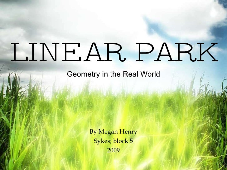 LINEAR PARK Geometry in the Real World By Megan Henry Sykes; block 5 2009