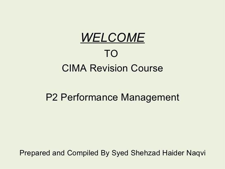 <ul><li>WELCOME </li></ul><ul><li>TO  </li></ul><ul><li>CIMA Revision Course </li></ul><ul><li>P2 Performance Management <...