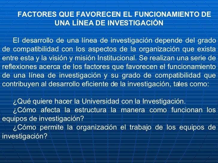 FACTORES QUE FAVORECEN EL FUNCIONAMIENTO DE UNA LÍNEA DE INVESTIGACIÓN  El desarrollo de una línea de investigación depen...