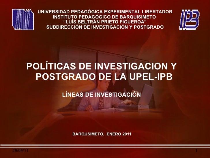 <ul><li>POLÍTICAS DE INVESTIGACION Y POSTGRADO DE LA UPEL-IPB  </li></ul><ul><li>LÍNEAS DE INVESTIGACIÓN </li></ul>UNIVERS...