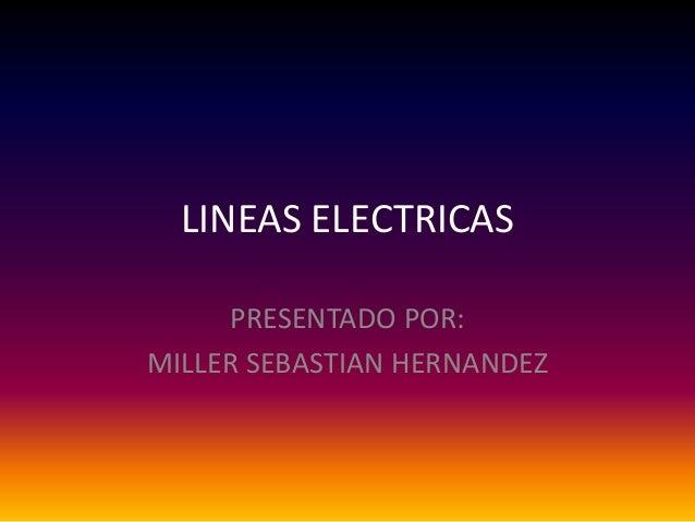 LINEAS ELECTRICAS PRESENTADO POR: MILLER SEBASTIAN HERNANDEZ