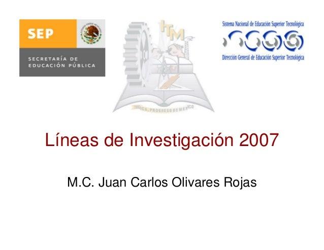 Líneas de Investigación 2007 M.C. Juan Carlos Olivares Rojas