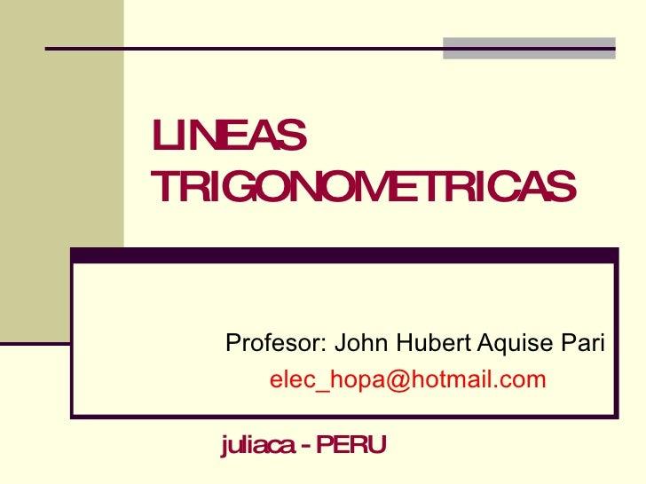 LINEAS TRIGONOMETRICAS Profesor: John Hubert Aquise Pari [email_address] juliaca - PERU