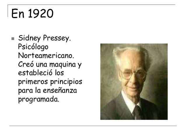 En 1920   Sidney Pressey. Psicólogo Norteamericano. Creó una maquina y estableció los primeros principios para la enseñan...