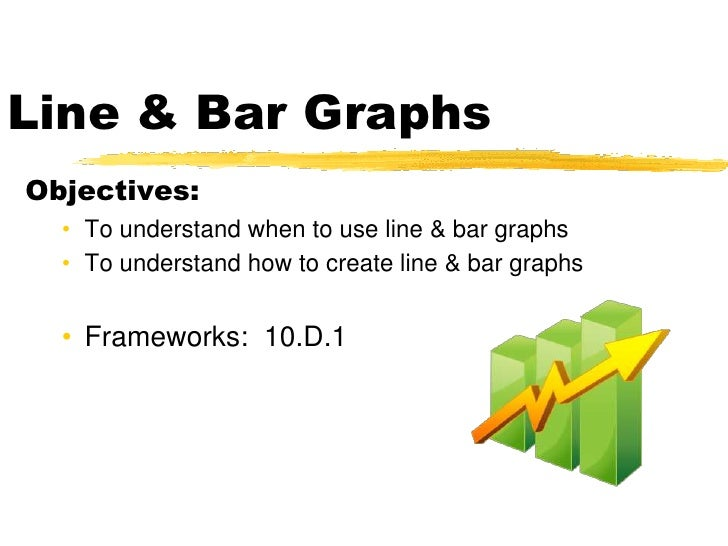 Line & Bar Graphs Objectives:   • To understand when to use line & bar graphs   • To understand how to create line & bar g...