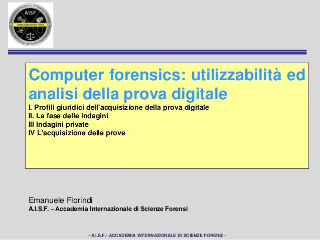- A.I.S.F.- ACCADEMIA INTERNAZIONALE DI SCIENZE FORENSI -Computer forensics: utilizzabilitàed analisi della prova digitale...
