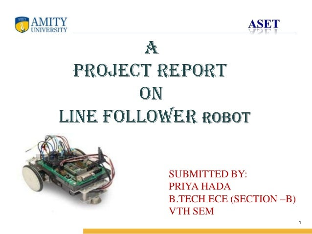 Name of Institution  A project report on Line follower robot SUBMITTED BY: PRIYA HADA B.TECH ECE (SECTION –B) VTH SEM 1