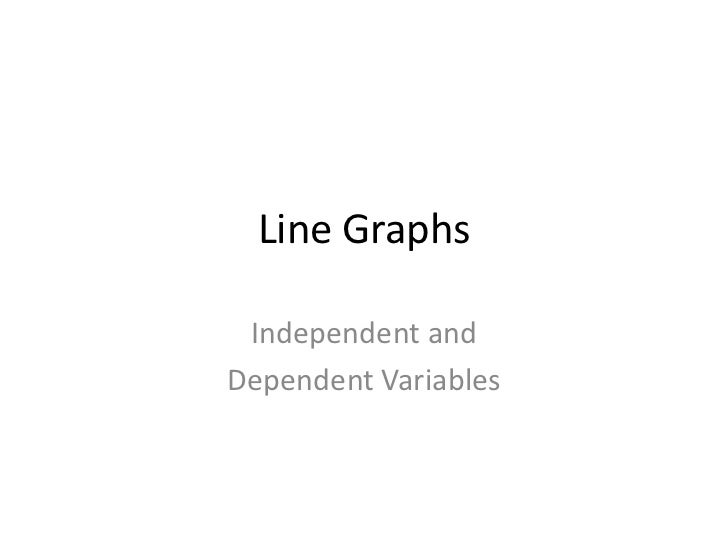 Line Graphs Independent andDependent Variables