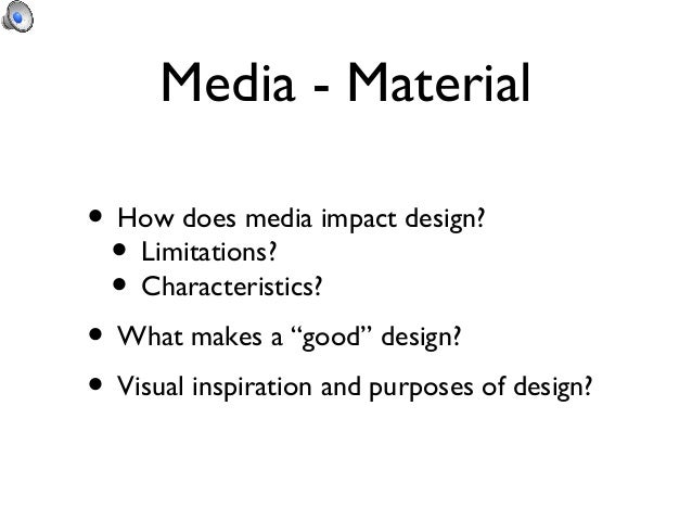 "Media - Material• How does media impact design? • Limitations? • Characteristics?• What makes a ""good"" design?• Visual ins..."