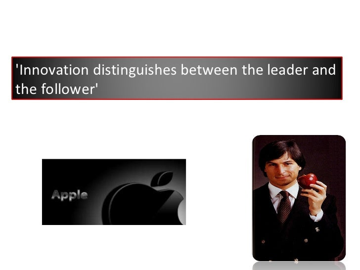 'Innovation distinguishes between the leader and the follower'
