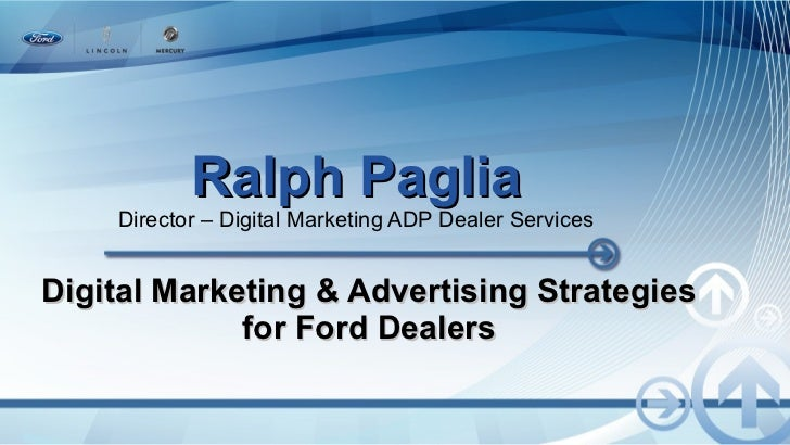 Ralph Paglia Director – Digital Marketing ADP Dealer Services Digital Marketing & Advertising Strategies for Ford Dealers