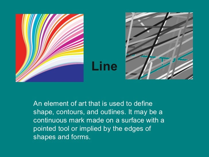 LineAn element of art that is used to defineshape, contours, and outlines. It may be acontinuous mark made on a surface wi...